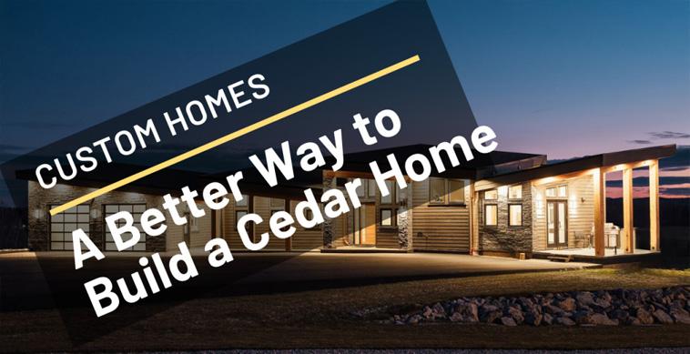 Build Cedar Custom Home A Better Way